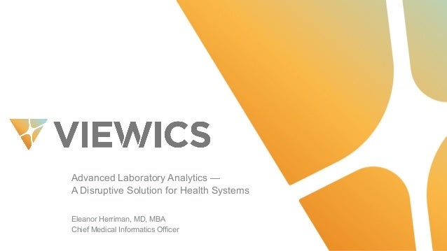 Advanced  Laboratory  Analytics  — A  Disruptive  Solution  for  Health  Systems Eleanor  Herriman,  MD,  MBA Chief  Medic...