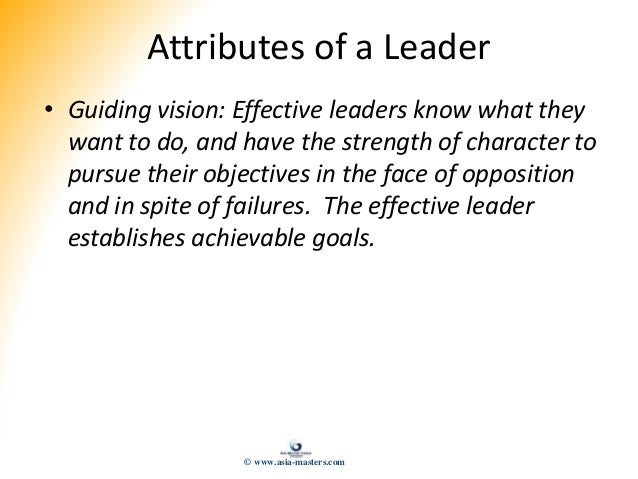 Attributes of a Leader • Guiding vision: Effective leaders know what they want to do, and have the strength of character t...