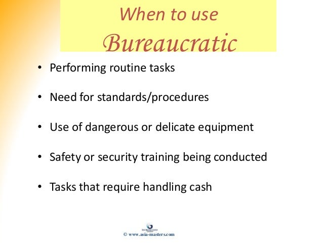 When to use Bureaucratic • Performing routine tasks • Need for standards/procedures • Use of dangerous or delicate equipme...