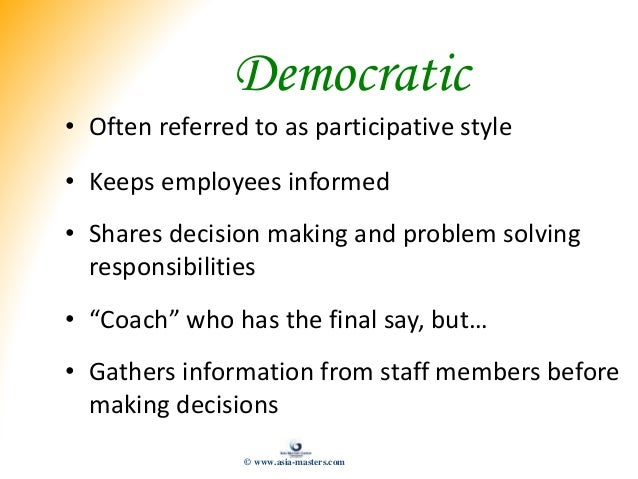 Democratic • Often referred to as participative style • Keeps employees informed • Shares decision making and problem solv...