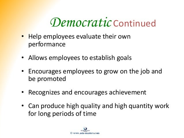 Democratic Continued • Help employees evaluate their own performance • Allows employees to establish goals • Encourages em...