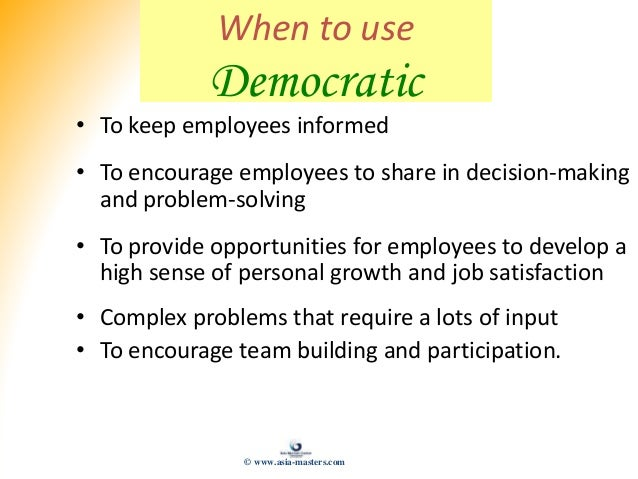 When to use Democratic • To keep employees informed • To encourage employees to share in decision-making and problem-solvi...