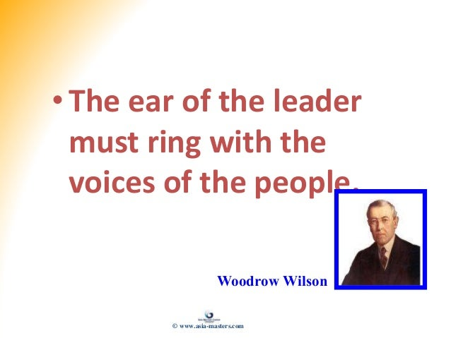 •The ear of the leader must ring with the voices of the people. Woodrow Wilson © www.asia-masters.com