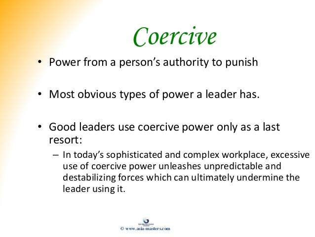 Coercive • Power from a person's authority to punish • Most obvious types of power a leader has. • Good leaders use coerci...