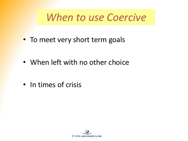 When to use Coercive • To meet very short term goals • When left with no other choice • In times of crisis © www.asia-mast...