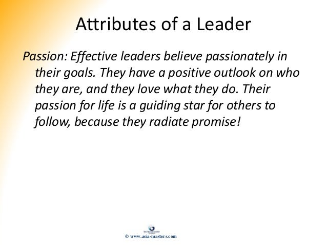 Attributes of a Leader Passion: Effective leaders believe passionately in their goals. They have a positive outlook on who...