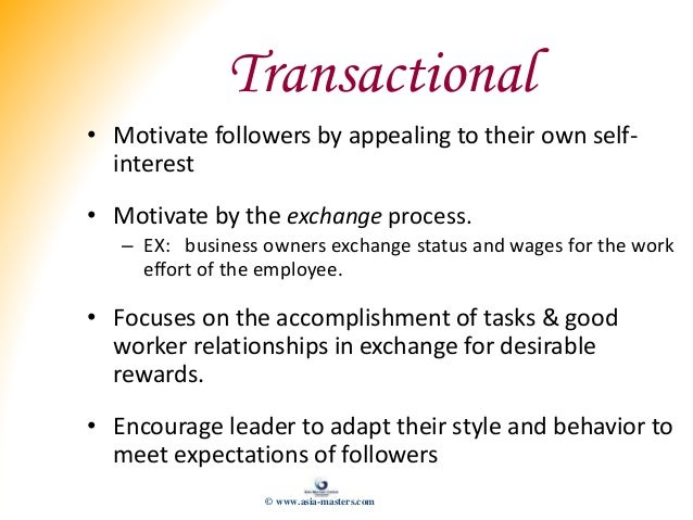 Transactional • Motivate followers by appealing to their own self- interest • Motivate by the exchange process. – EX: busi...