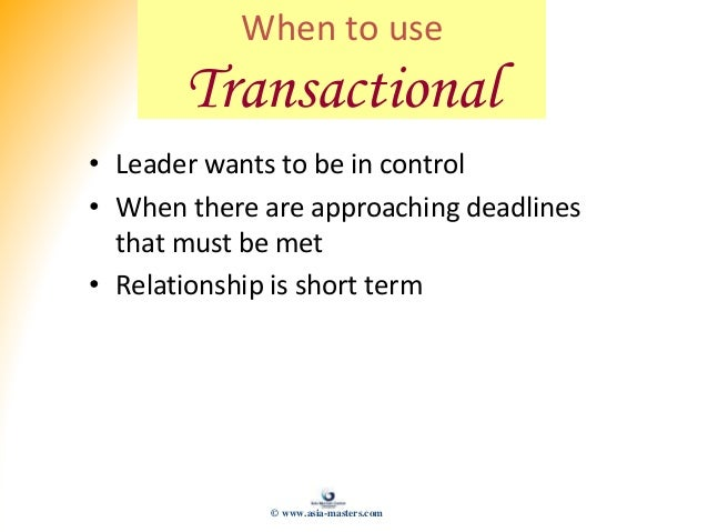 When to use Transactional • Leader wants to be in control • When there are approaching deadlines that must be met • Relati...