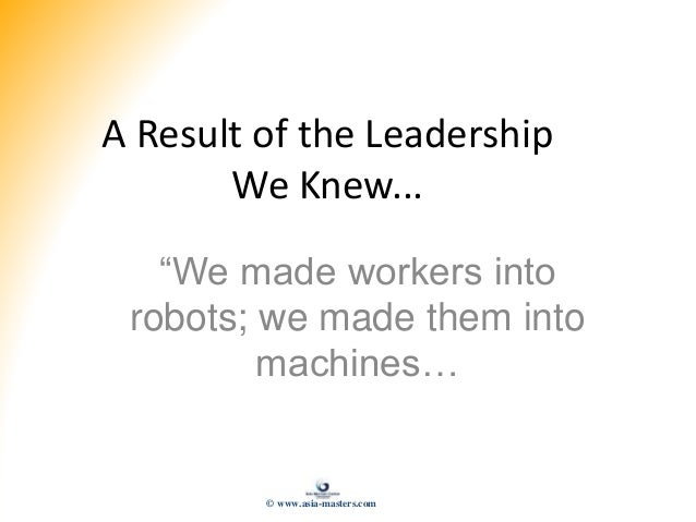 """A Result of the Leadership We Knew... """"We made workers into robots; we made them into machines… © www.asia-masters.com"""