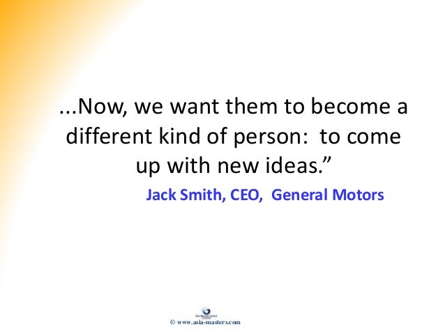 """...Now, we want them to become a different kind of person: to come up with new ideas."""" Jack Smith, CEO, General Motors © w..."""