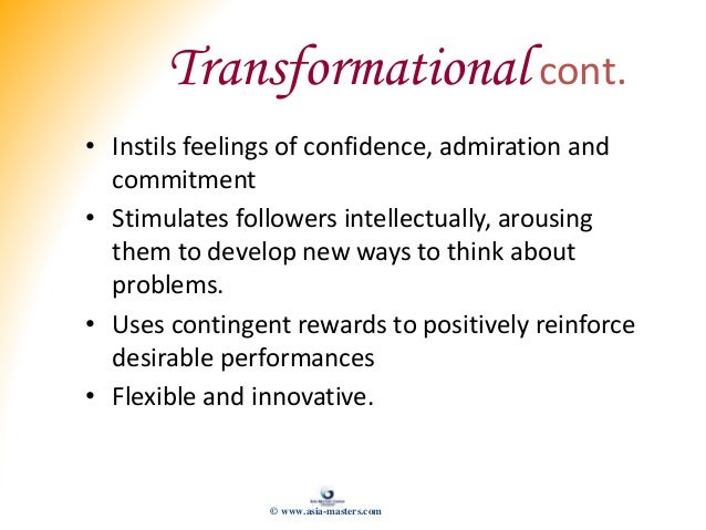 Transformational cont. • Instils feelings of confidence, admiration and commitment • Stimulates followers intellectually, ...