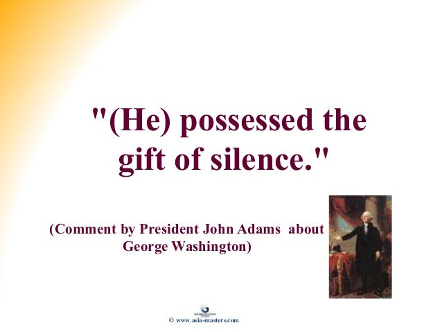 """""""(He) possessed the gift of silence."""" (Comment by President John Adams about George Washington) © www.asia-masters.com"""