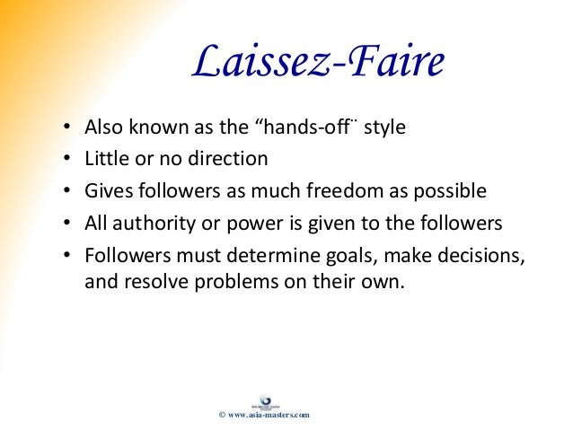 """Laissez-Faire • Also known as the """"hands-off¨ style • Little or no direction • Gives followers as much freedom as possible..."""