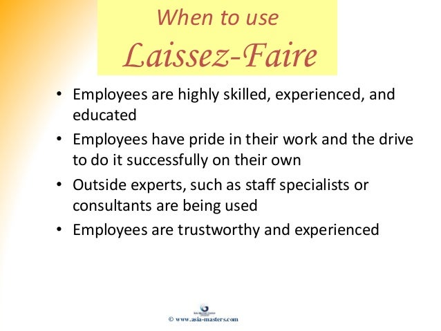 When to use Laissez-Faire • Employees are highly skilled, experienced, and educated • Employees have pride in their work a...