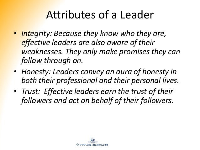 Attributes of a Leader • Integrity: Because they know who they are, effective leaders are also aware of their weaknesses. ...