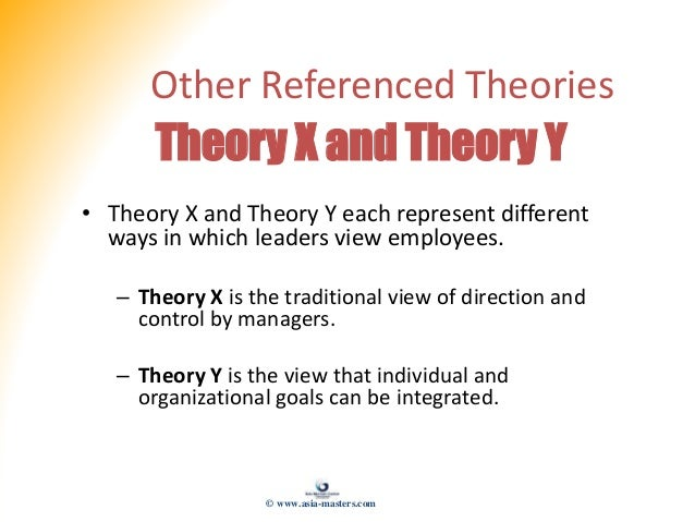 Other Referenced Theories Theory X and Theory Y • Theory X and Theory Y each represent different ways in which leaders vie...