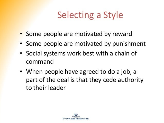Selecting a Style • Some people are motivated by reward • Some people are motivated by punishment • Social systems work be...