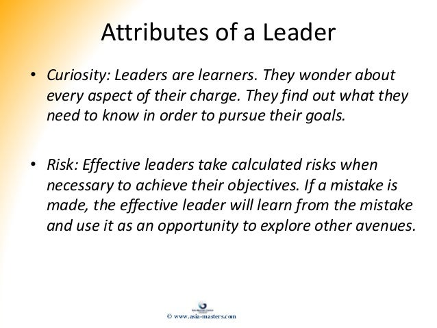Attributes of a Leader • Curiosity: Leaders are learners. They wonder about every aspect of their charge. They find out wh...