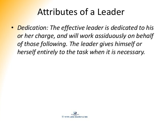 Attributes of a Leader • Dedication: The effective leader is dedicated to his or her charge, and will work assiduously on ...