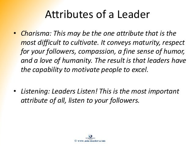 Attributes of a Leader • Charisma: This may be the one attribute that is the most difficult to cultivate. It conveys matur...