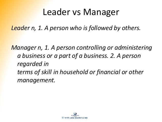 Leader vs Manager Leader n, 1. A person who is followed by others. Manager n, 1. A person controlling or administering a b...