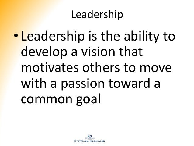 Leadership • Leadership is the ability to develop a vision that motivates others to move with a passion toward a common go...