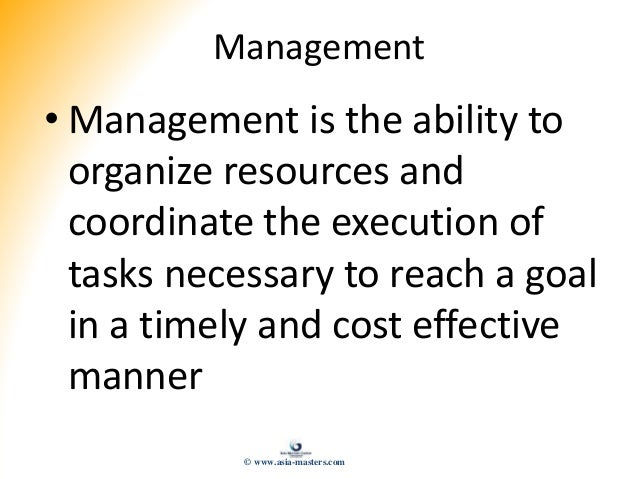 Management • Management is the ability to organize resources and coordinate the execution of tasks necessary to reach a go...
