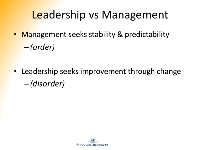 Leadership vs Management • Management seeks stability & predictability –(order) • Leadership seeks improvement through cha...
