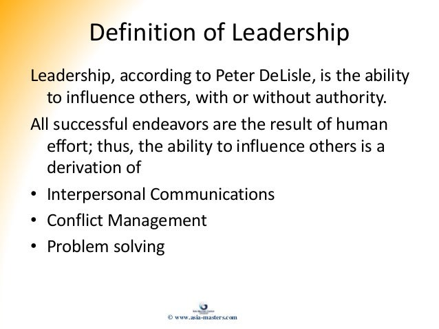 Definition of Leadership Leadership, according to Peter DeLisle, is the ability to influence others, with or without autho...