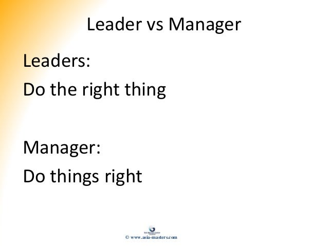 Leader vs Manager Leaders: Do the right thing Manager: Do things right © www.asia-masters.com