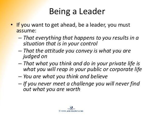 Being a Leader • If you want to get ahead, be a leader, you must assume: – That everything that happens to you results in ...
