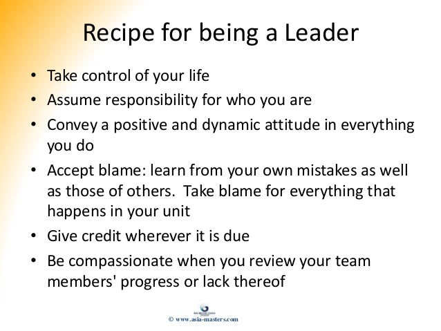 Recipe for being a Leader • Take control of your life • Assume responsibility for who you are • Convey a positive and dyna...