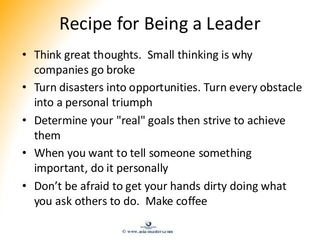 Recipe for Being a Leader • Think great thoughts. Small thinking is why companies go broke • Turn disasters into opportuni...