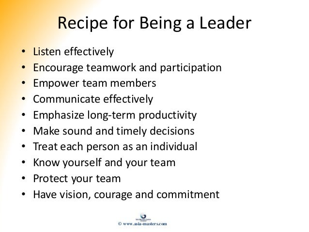 Recipe for Being a Leader • Listen effectively • Encourage teamwork and participation • Empower team members • Communicate...