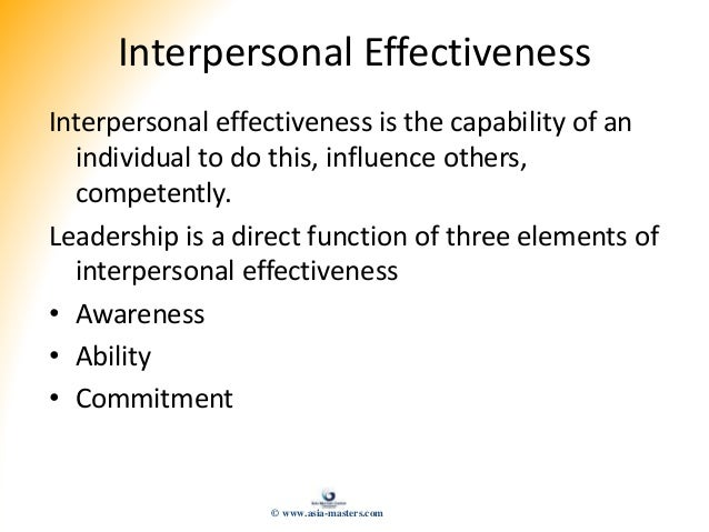Interpersonal Effectiveness Interpersonal effectiveness is the capability of an individual to do this, influence others, c...