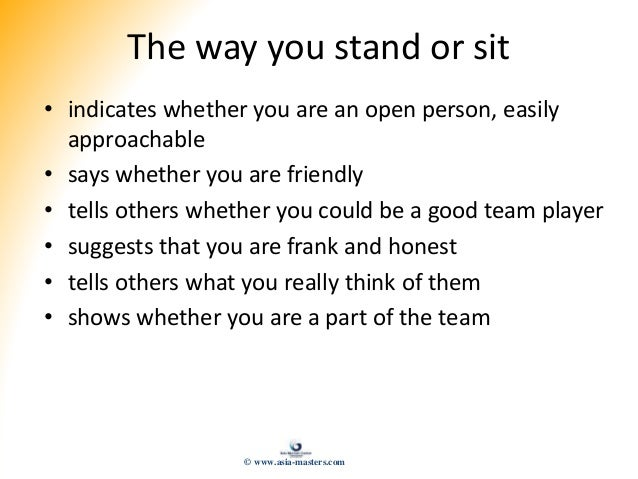 The way you stand or sit • indicates whether you are an open person, easily approachable • says whether you are friendly •...