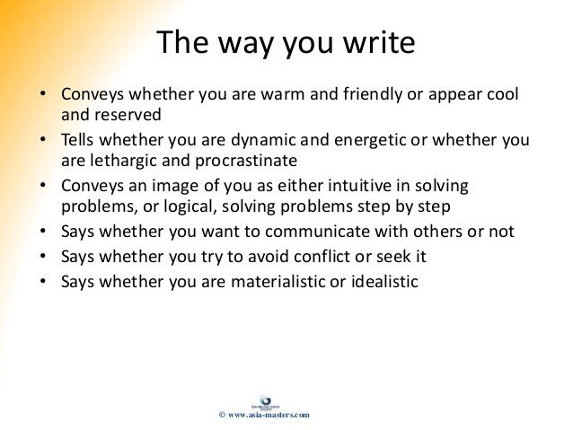 The way you write • Conveys whether you are warm and friendly or appear cool and reserved • Tells whether you are dynamic ...