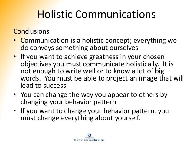 Holistic Communications Conclusions • Communication is a holistic concept; everything we do conveys something about oursel...