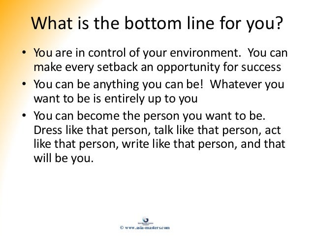 What is the bottom line for you? • You are in control of your environment. You can make every setback an opportunity for s...