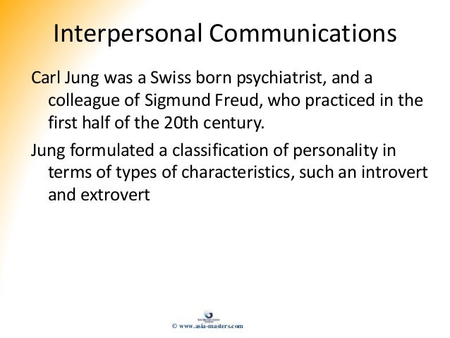 Interpersonal Communications Carl Jung was a Swiss born psychiatrist, and a colleague of Sigmund Freud, who practiced in t...