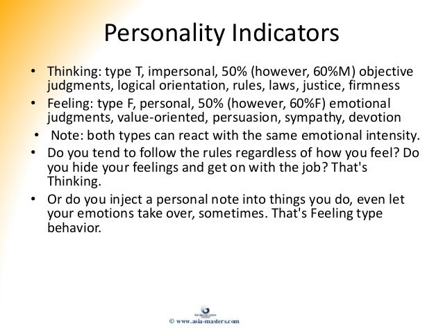 Personality Indicators • Thinking: type T, impersonal, 50% (however, 60%M) objective judgments, logical orientation, rules...