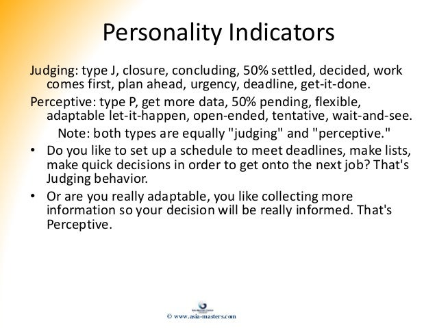 Personality Indicators Judging: type J, closure, concluding, 50% settled, decided, work comes first, plan ahead, urgency, ...
