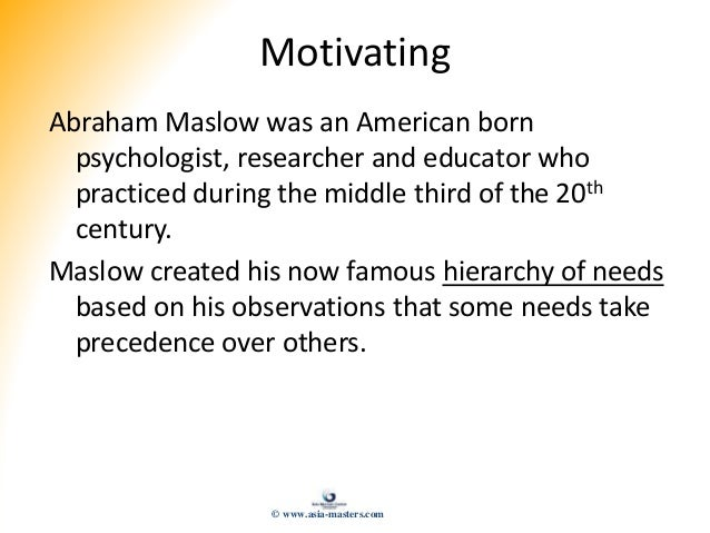 Motivating Abraham Maslow was an American born psychologist, researcher and educator who practiced during the middle third...