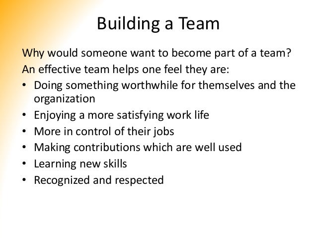 Building a Team Why would someone want to become part of a team? An effective team helps one feel they are: • Doing someth...