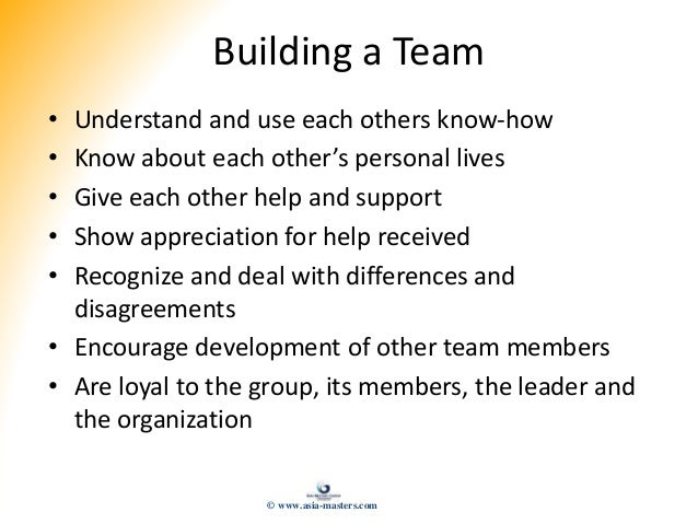 Building a Team • Understand and use each others know-how • Know about each other's personal lives • Give each other help ...