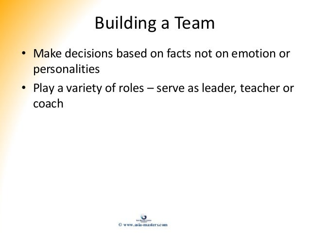 Building a Team • Make decisions based on facts not on emotion or personalities • Play a variety of roles – serve as leade...