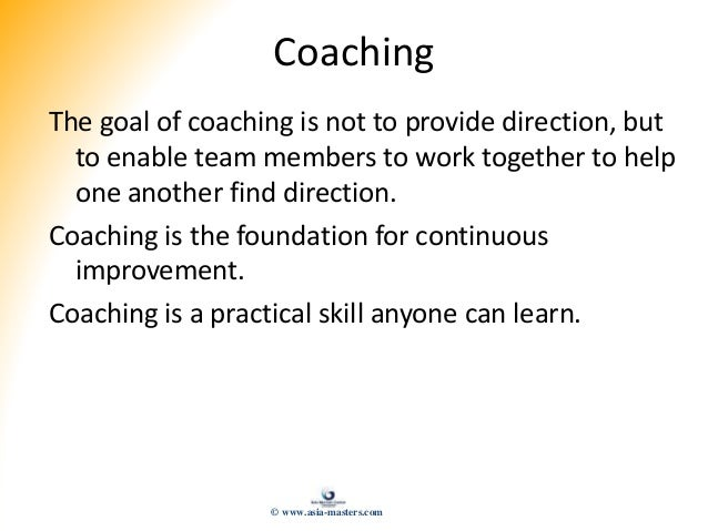 Coaching The goal of coaching is not to provide direction, but to enable team members to work together to help one another...