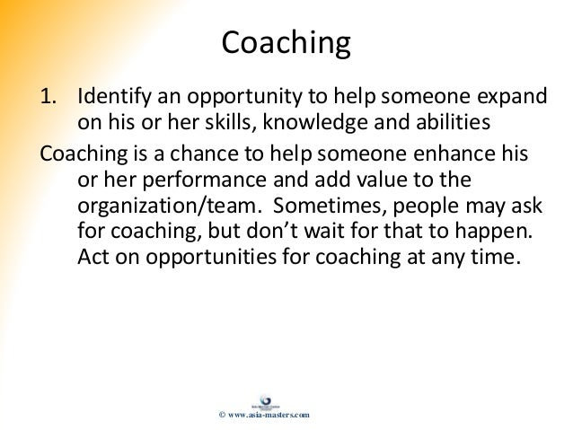 Coaching 1. Identify an opportunity to help someone expand on his or her skills, knowledge and abilities Coaching is a cha...