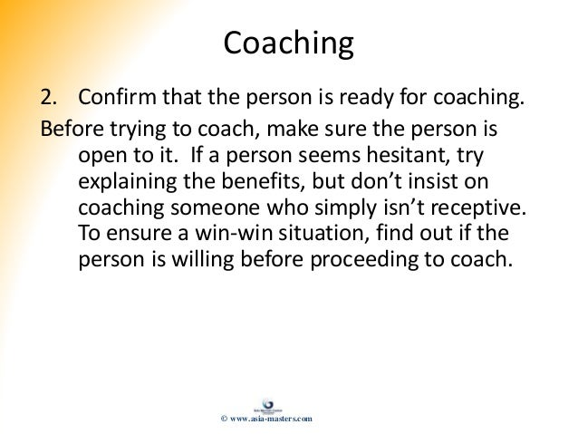 Coaching 2. Confirm that the person is ready for coaching. Before trying to coach, make sure the person is open to it. If ...