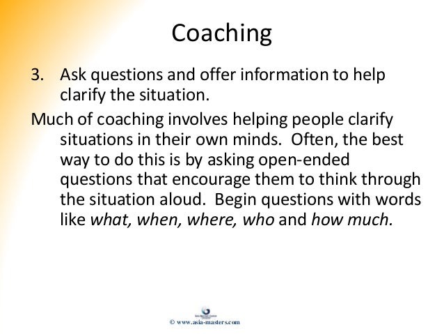 Coaching 3. Ask questions and offer information to help clarify the situation. Much of coaching involves helping people cl...